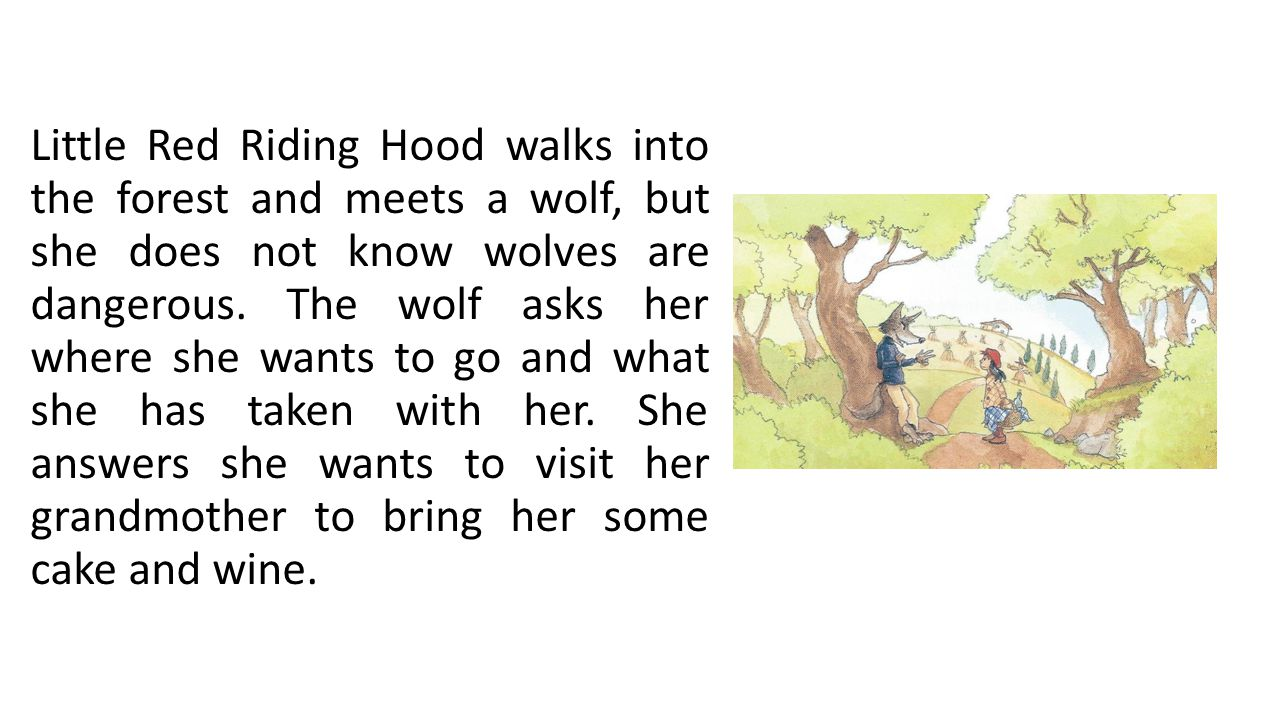 Little Red Riding Hood walks into the forest and meets a wolf, but she does not know wolves are dangerous.
