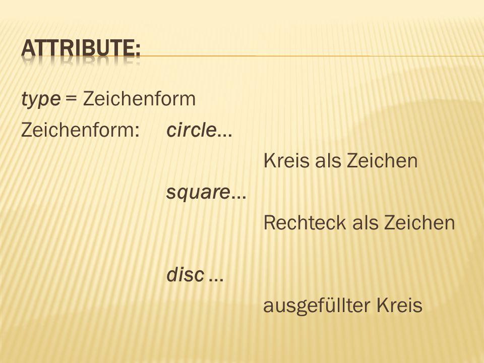 Attribute: type = Zeichenform Zeichenform: circle… Kreis als Zeichen square… Rechteck als Zeichen disc … ausgefüllter Kreis