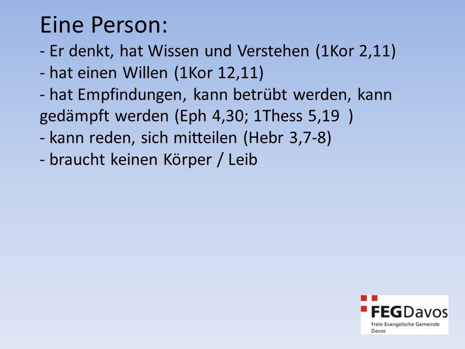 Eine Person: - Er denkt, hat Wissen und Verstehen (1Kor 2,11) - hat einen Willen (1Kor 12,11) - hat Empfindungen, kann betrübt werden, kann gedämpft werden (Eph 4,30; 1Thess 5,19 ) - kann reden, sich mitteilen (Hebr 3,7-8) - braucht keinen Körper / Leib