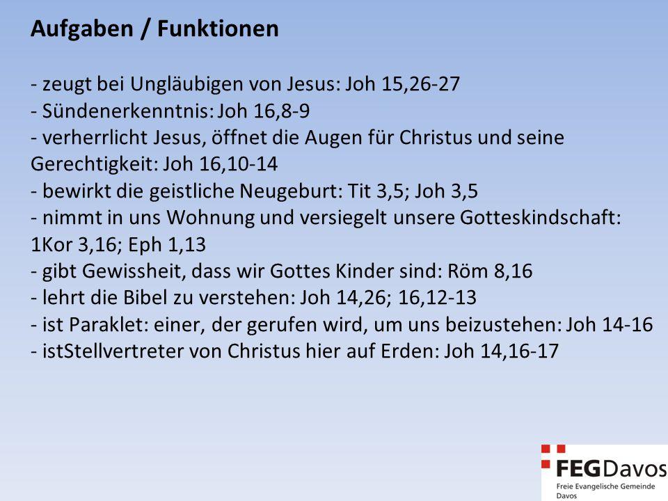 Aufgaben / Funktionen - zeugt bei Ungläubigen von Jesus: Joh 15,26-27 - Sündenerkenntnis: Joh 16,8-9 - verherrlicht Jesus, öffnet die Augen für Christus und seine Gerechtigkeit: Joh 16,10-14 - bewirkt die geistliche Neugeburt: Tit 3,5; Joh 3,5 - nimmt in uns Wohnung und versiegelt unsere Gotteskindschaft: 1Kor 3,16; Eph 1,13 - gibt Gewissheit, dass wir Gottes Kinder sind: Röm 8,16 - lehrt die Bibel zu verstehen: Joh 14,26; 16,12-13 - ist Paraklet: einer, der gerufen wird, um uns beizustehen: Joh 14-16 - istStellvertreter von Christus hier auf Erden: Joh 14,16-17
