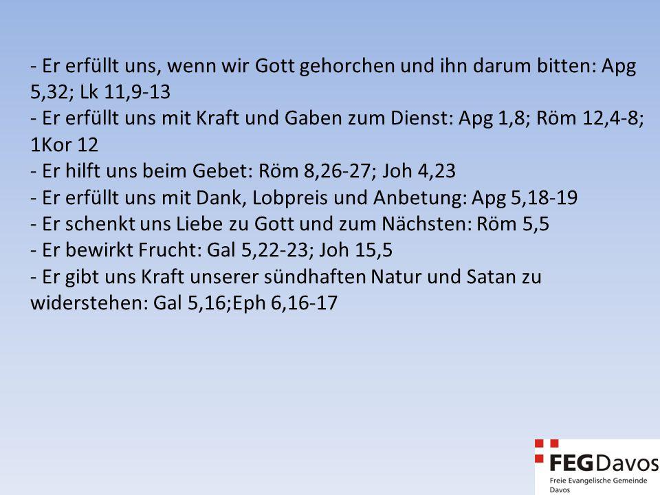 - Er erfüllt uns, wenn wir Gott gehorchen und ihn darum bitten: Apg 5,32; Lk 11,9-13 - Er erfüllt uns mit Kraft und Gaben zum Dienst: Apg 1,8; Röm 12,4-8; 1Kor 12 - Er hilft uns beim Gebet: Röm 8,26-27; Joh 4,23 - Er erfüllt uns mit Dank, Lobpreis und Anbetung: Apg 5,18-19 - Er schenkt uns Liebe zu Gott und zum Nächsten: Röm 5,5 - Er bewirkt Frucht: Gal 5,22-23; Joh 15,5 - Er gibt uns Kraft unserer sündhaften Natur und Satan zu widerstehen: Gal 5,16;Eph 6,16-17