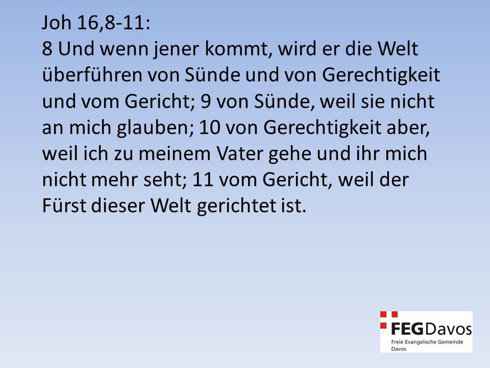 Joh 16,8-11: 8 Und wenn jener kommt, wird er die Welt überführen von Sünde und von Gerechtigkeit und vom Gericht; 9 von Sünde, weil sie nicht an mich glauben; 10 von Gerechtigkeit aber, weil ich zu meinem Vater gehe und ihr mich nicht mehr seht; 11 vom Gericht, weil der Fürst dieser Welt gerichtet ist.