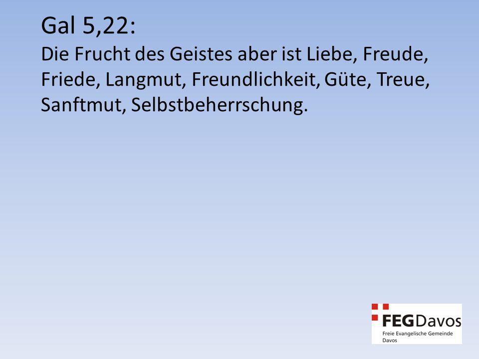 Gal 5,22: Die Frucht des Geistes aber ist Liebe, Freude, Friede, Langmut, Freundlichkeit, Güte, Treue, Sanftmut, Selbstbeherrschung.
