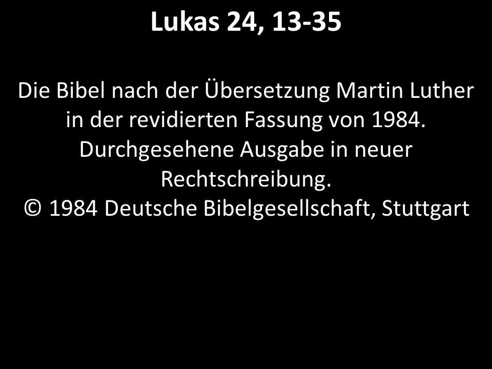 Lukas 24, 13-35 Die Bibel nach der Übersetzung Martin Luther in der revidierten Fassung von 1984.