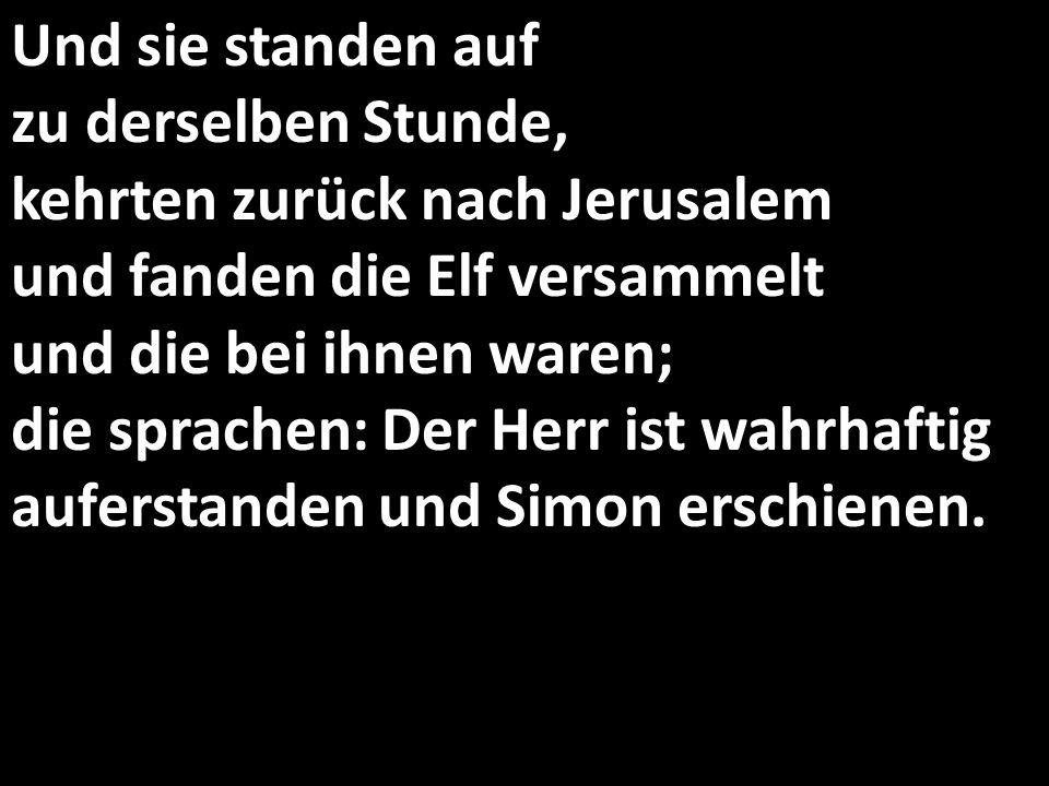 Und sie standen auf zu derselben Stunde, kehrten zurück nach Jerusalem und fanden die Elf versammelt und die bei ihnen waren; die sprachen: Der Herr ist wahrhaftig auferstanden und Simon erschienen.