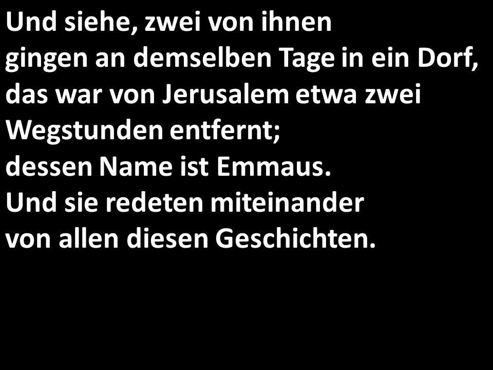 Und siehe, zwei von ihnen gingen an demselben Tage in ein Dorf, das war von Jerusalem etwa zwei Wegstunden entfernt; dessen Name ist Emmaus.