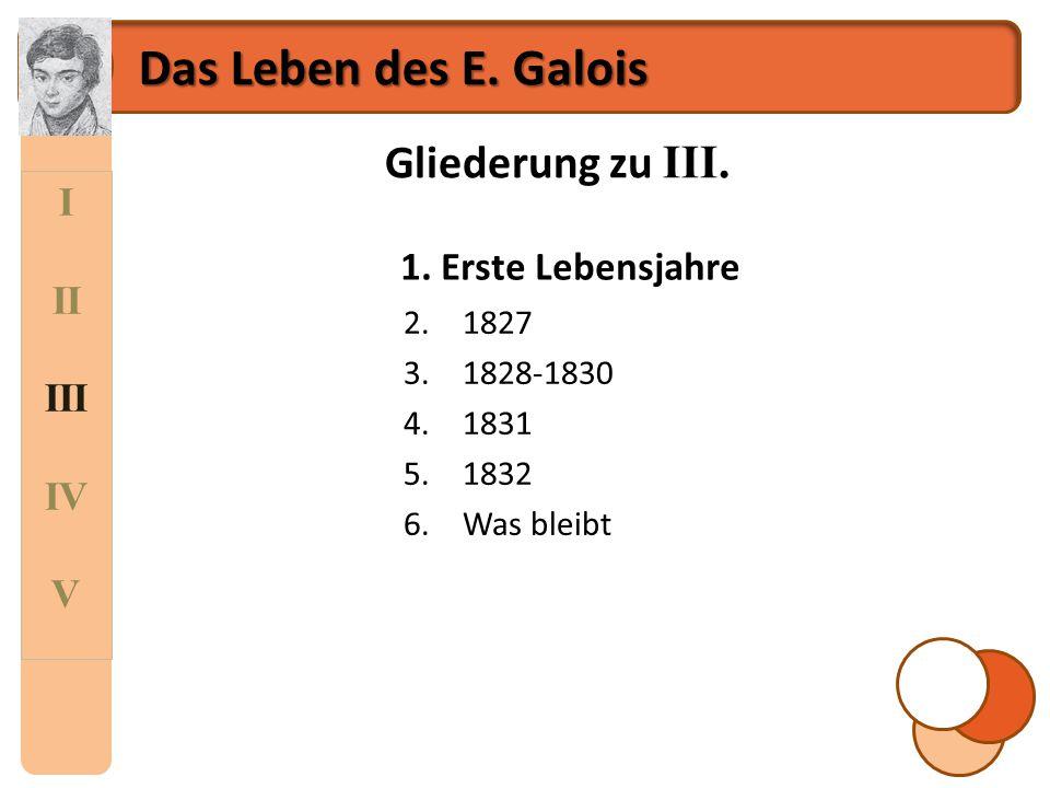 Das Leben des E. Galois Gliederung zu III. I II 1. Erste Lebensjahre