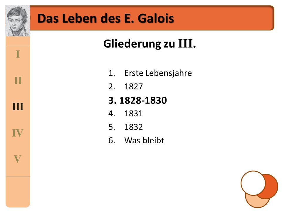 Das Leben des E. Galois Gliederung zu III. I II III IV 3. 1828-1830 V