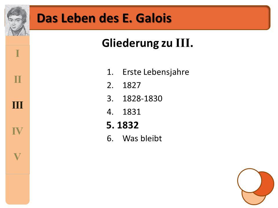 Das Leben des E. Galois Gliederung zu III. I II III IV V 5. 1832