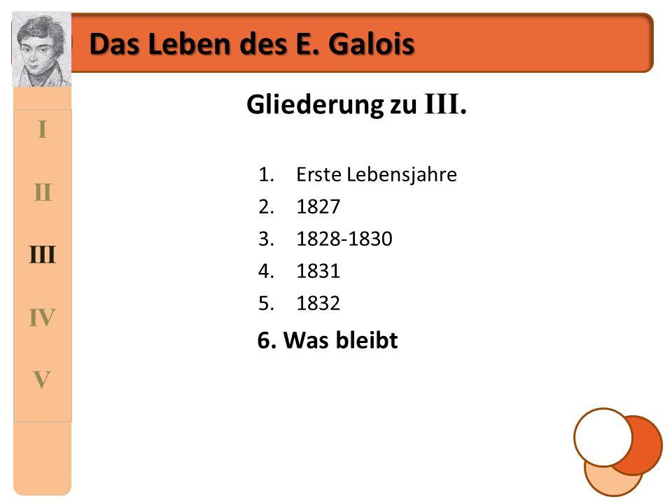 Das Leben des E. Galois Gliederung zu III. I II III IV V 6. Was bleibt