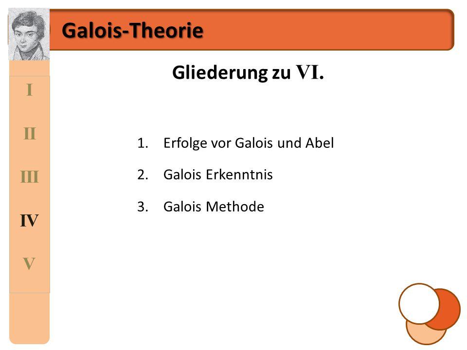 Galois-Theorie Gliederung zu VI. I II III IV V