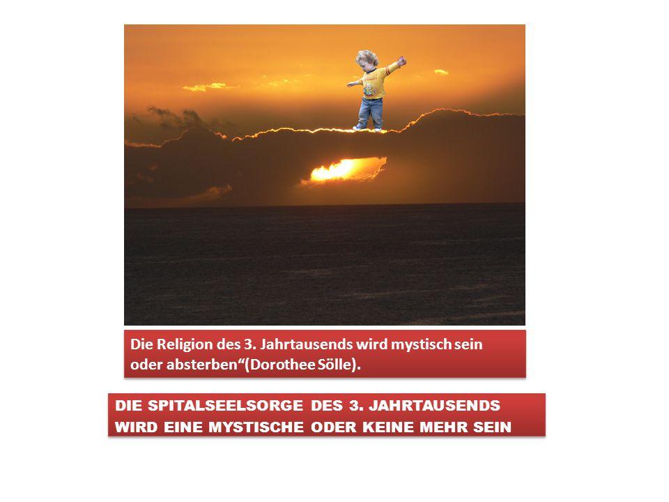 Die Religion des 3. Jahrtausends wird mystisch sein oder absterben (Dorothee Sölle).