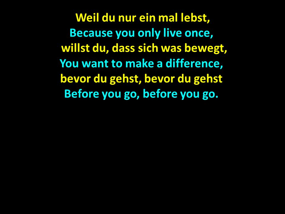Weil du nur ein mal lebst, Because you only live once,