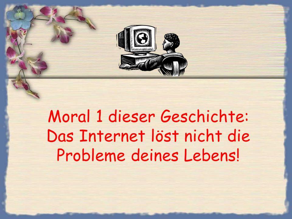 Moral 1 dieser Geschichte: Das Internet löst nicht die Probleme deines Lebens!
