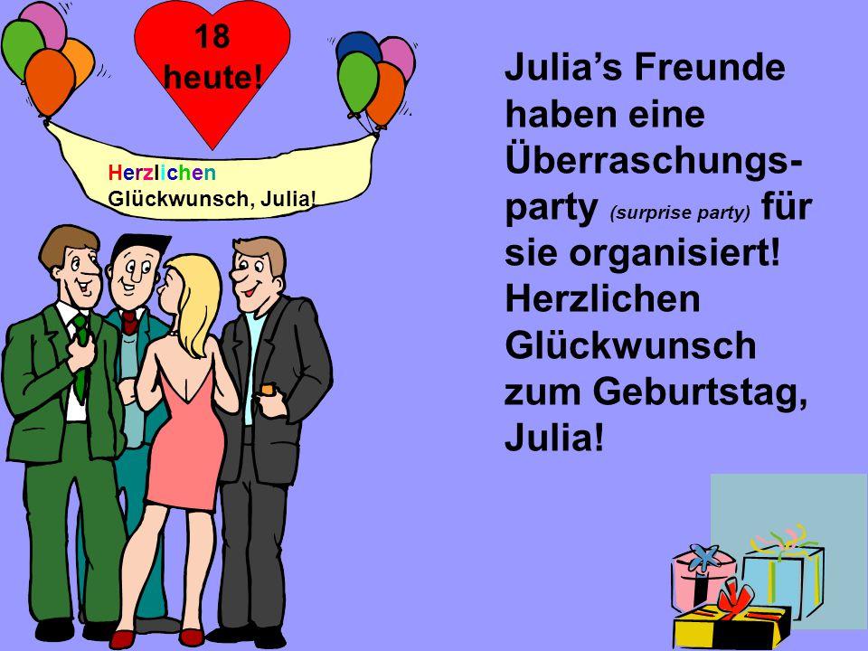 18 heute! Julia's Freunde haben eine Überraschungs-party (surprise party) für sie organisiert! Herzlichen Glückwunsch zum Geburtstag, Julia!