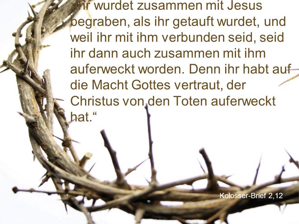 """""""Ihr wurdet zusammen mit Jesus begraben, als ihr getauft wurdet, und weil ihr mit ihm verbunden seid, seid ihr dann auch zusammen mit ihm auferweckt worden. Denn ihr habt auf die Macht Gottes vertraut, der Christus von den Toten auferweckt hat."""