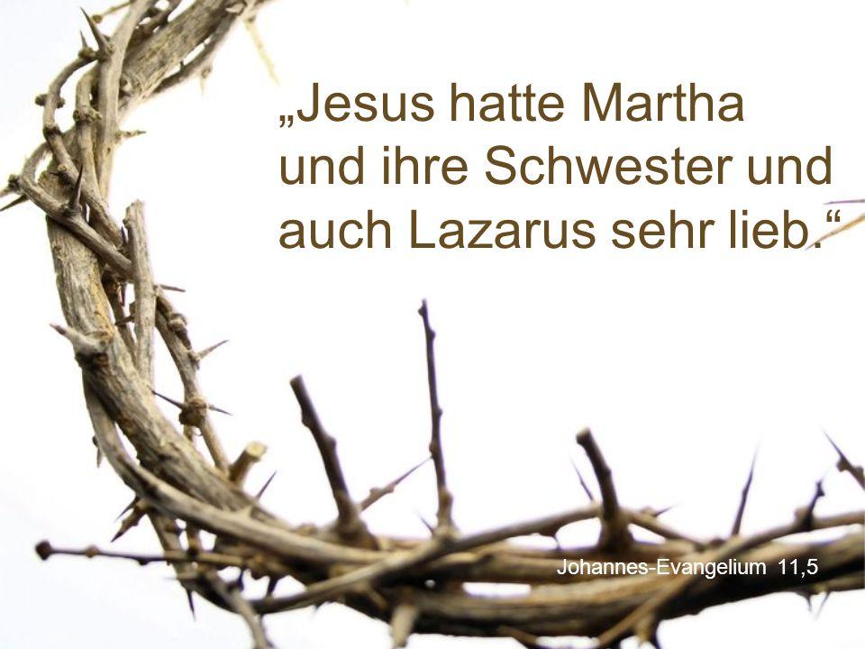 """""""Jesus hatte Martha und ihre Schwester und auch Lazarus sehr lieb."""