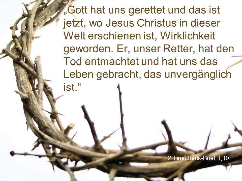 """""""Gott hat uns gerettet und das ist jetzt, wo Jesus Christus in dieser Welt erschienen ist, Wirklichkeit geworden. Er, unser Retter, hat den Tod entmachtet und hat uns das Leben gebracht, das unvergänglich ist."""