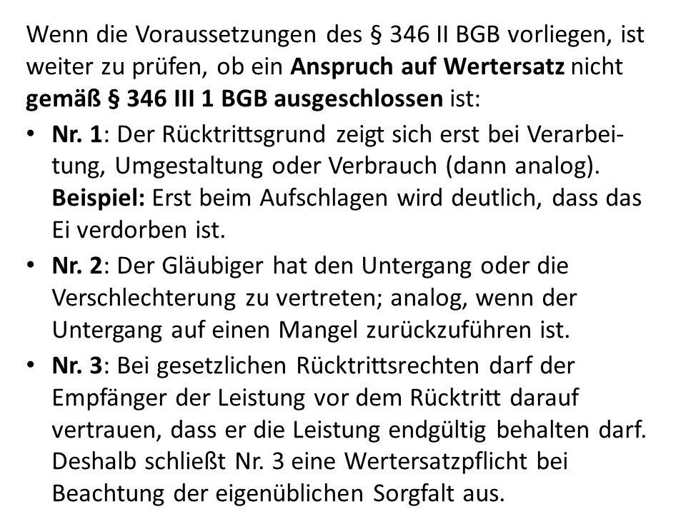 Wenn die Voraussetzungen des § 346 II BGB vorliegen, ist weiter zu prüfen, ob ein Anspruch auf Wertersatz nicht gemäß § 346 III 1 BGB ausgeschlossen ist: