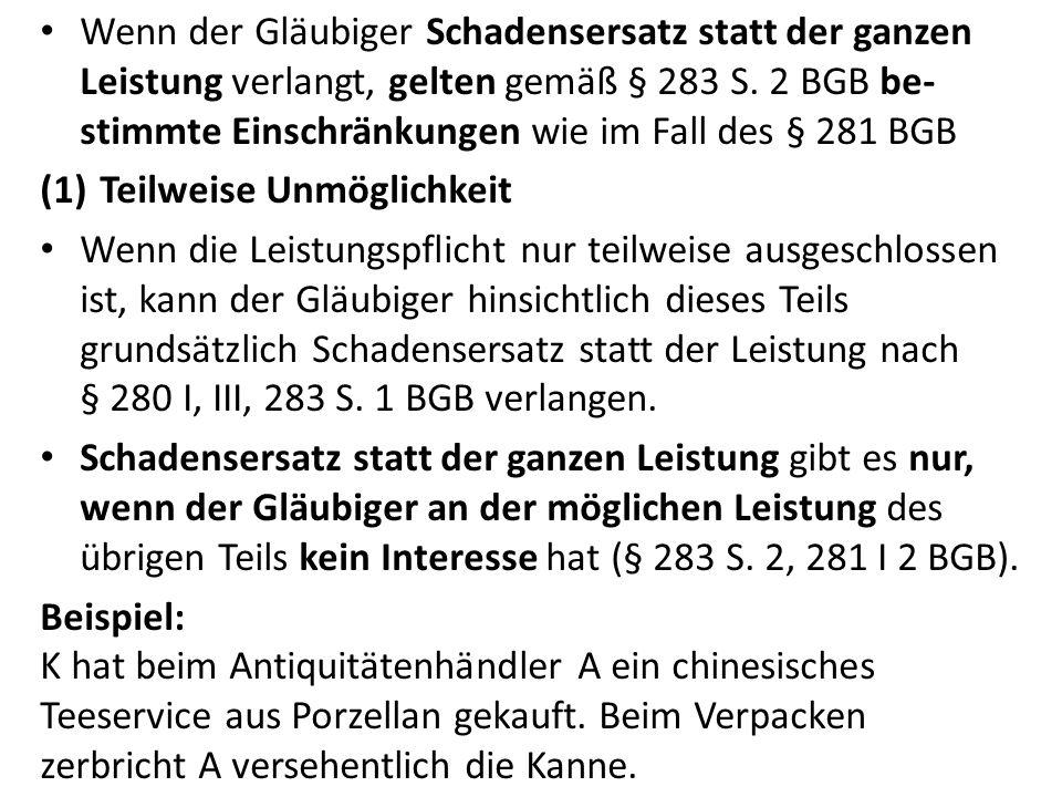 Wenn der Gläubiger Schadensersatz statt der ganzen Leistung verlangt, gelten gemäß § 283 S. 2 BGB be-stimmte Einschränkungen wie im Fall des § 281 BGB