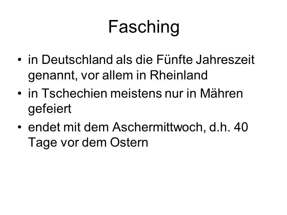 Fasching in Deutschland als die Fünfte Jahreszeit genannt, vor allem in Rheinland. in Tschechien meistens nur in Mähren gefeiert.