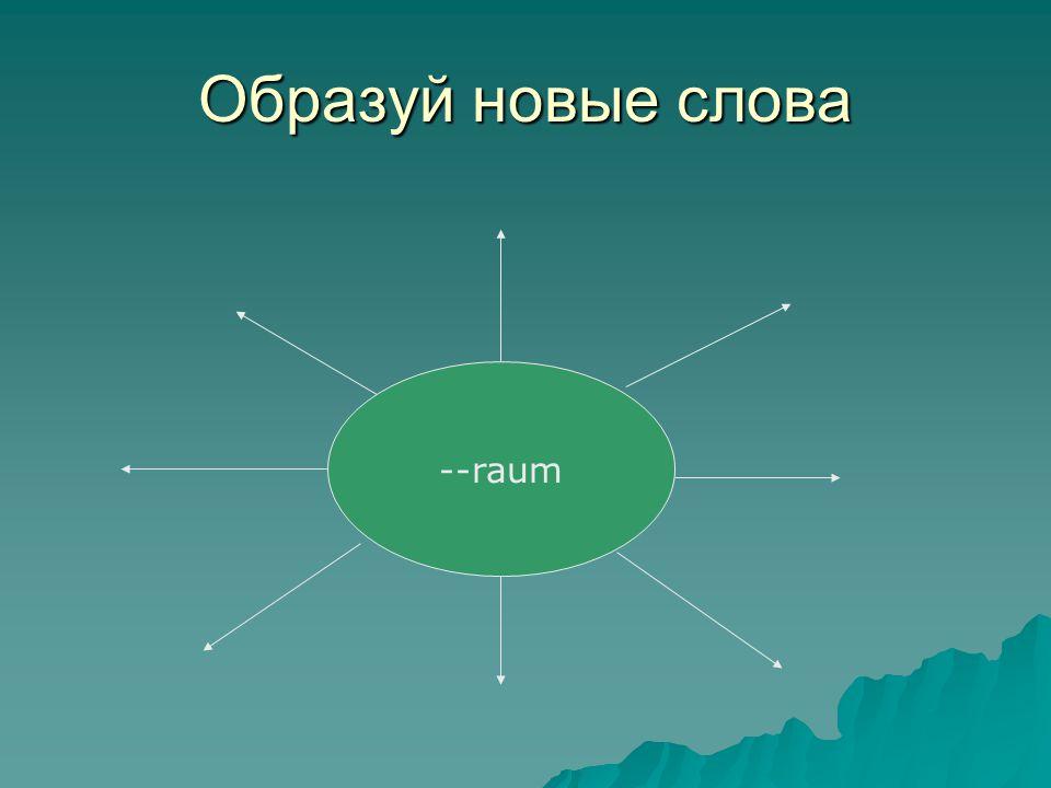 Образуй новые слова --raum