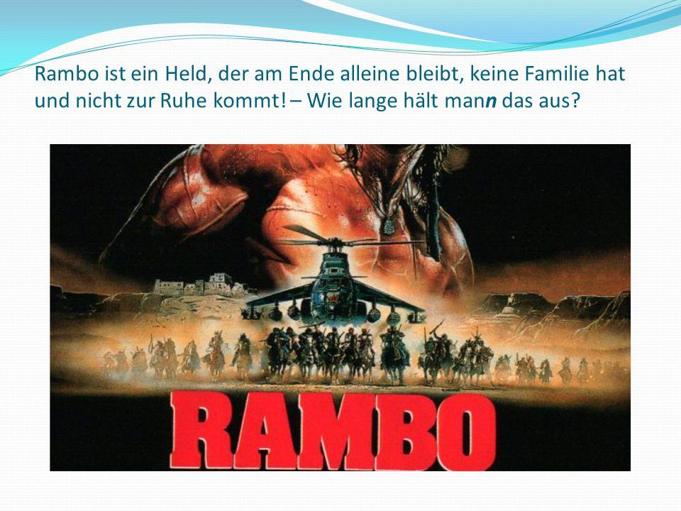 Rambo ist ein Held, der am Ende alleine bleibt, keine Familie hat und nicht zur Ruhe kommt.
