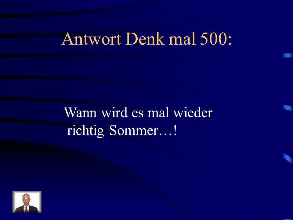 Antwort Denk mal 500: Wann wird es mal wieder richtig Sommer…!