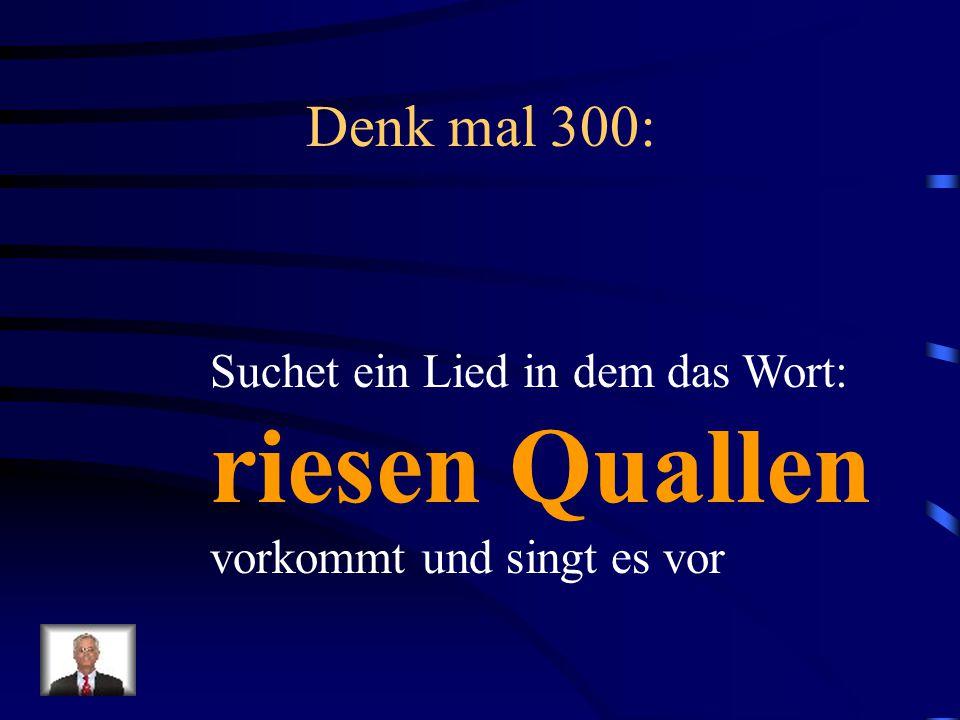 riesen Quallen Denk mal 300: Suchet ein Lied in dem das Wort: