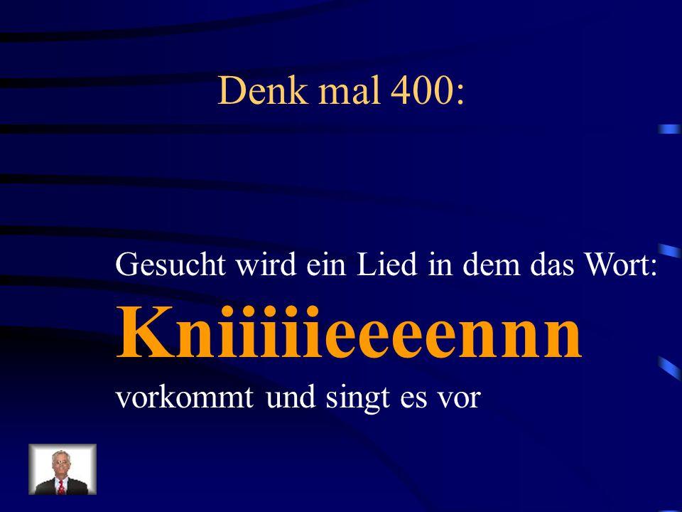 Kniiiiieeeennn Denk mal 400: Gesucht wird ein Lied in dem das Wort: