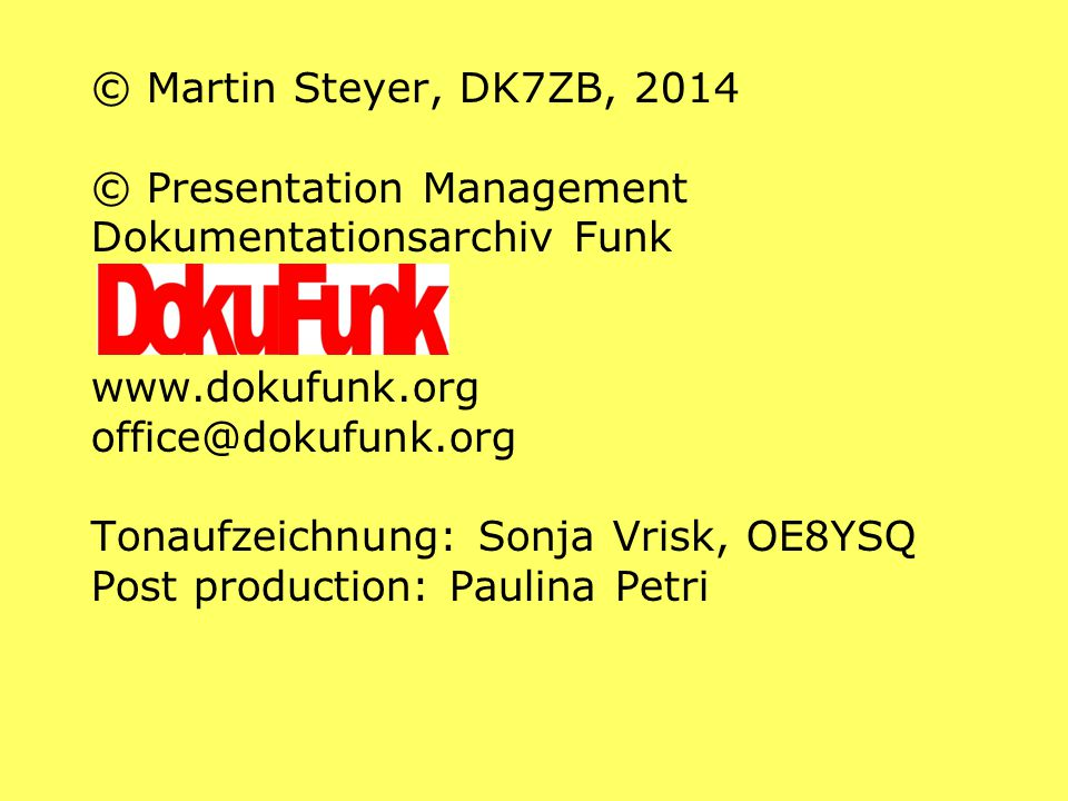 © Martin Steyer, DK7ZB, 2014 © Presentation Management Dokumentationsarchiv Funk www.dokufunk.org office@dokufunk.org Tonaufzeichnung: Sonja Vrisk, OE8YSQ Post production: Paulina Petri