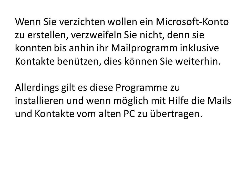 Wenn Sie verzichten wollen ein Microsoft-Konto zu erstellen, verzweifeln Sie nicht, denn sie konnten bis anhin ihr Mailprogramm inklusive Kontakte benützen, dies können Sie weiterhin.