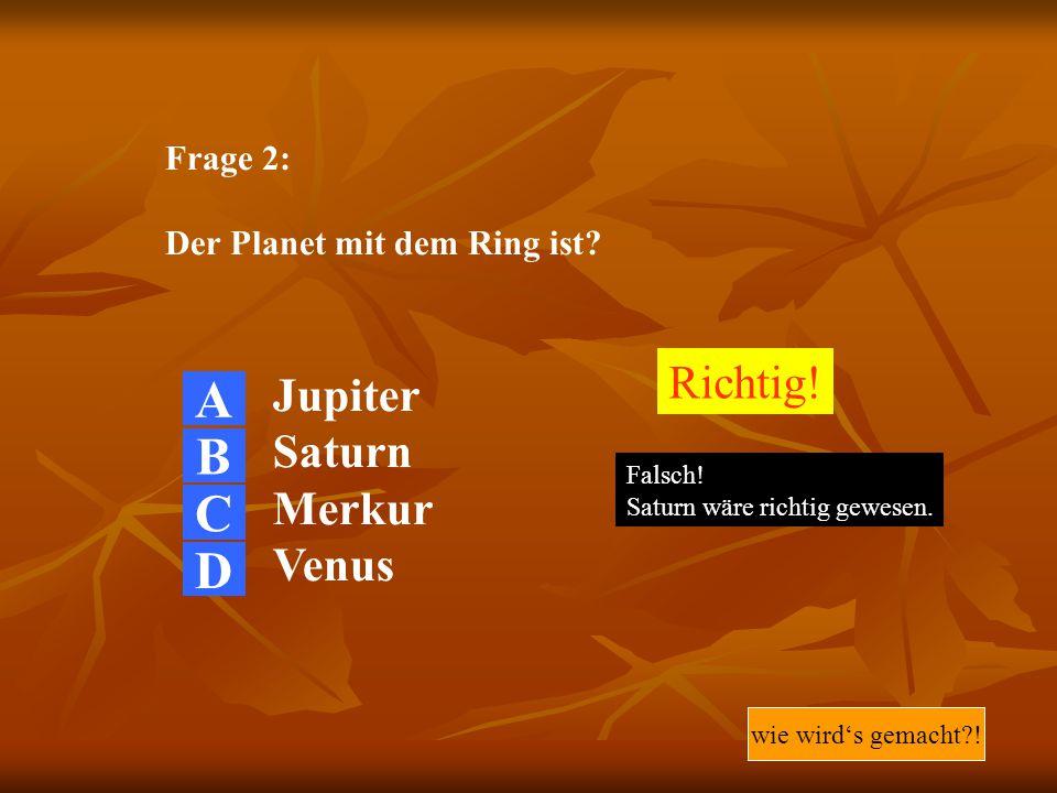 A B C D Richtig! Jupiter Saturn Merkur Venus Frage 2: