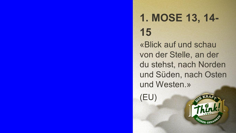 1. Mose 13, 14-15 1. MOSE 13, 14-15. «Blick auf und schau von der Stelle, an der du stehst, nach Norden und Süden, nach Osten und Westen.»