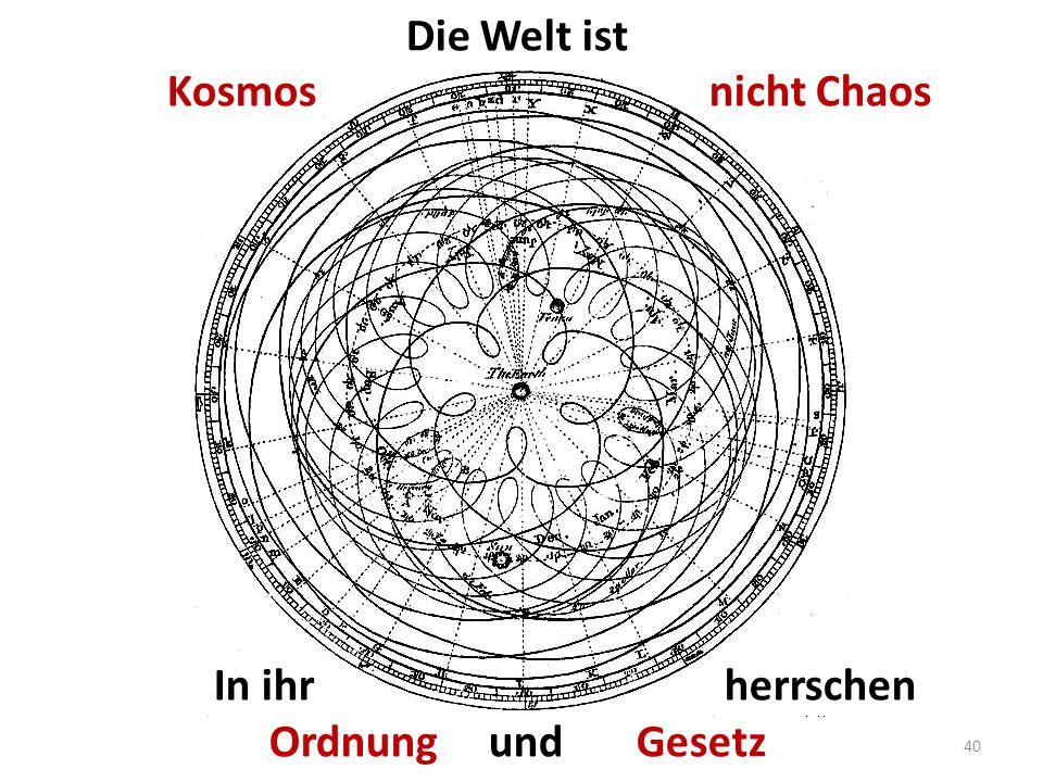 Die Welt ist Kosmos nicht Chaos In ihr herrschen Ordnung und Gesetz