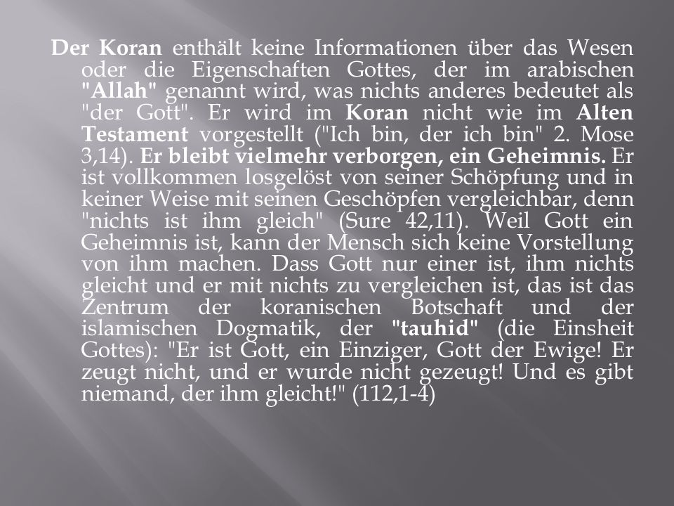 Der Koran enthält keine Informationen über das Wesen oder die Eigenschaften Gottes, der im arabischen Allah genannt wird, was nichts anderes bedeutet als der Gott .