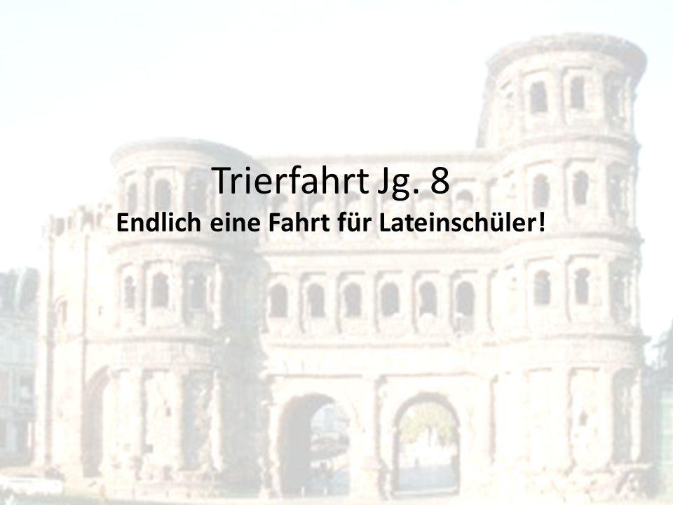 Trierfahrt Jg. 8 Endlich eine Fahrt für Lateinschüler!