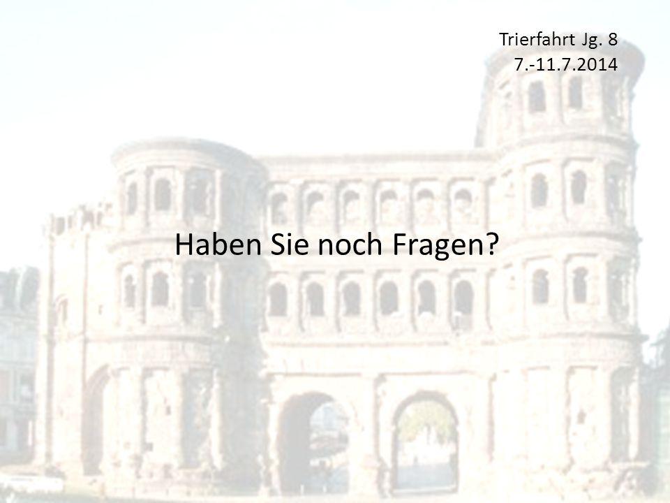 Trierfahrt Jg. 8 7.-11.7.2014 Haben Sie noch Fragen