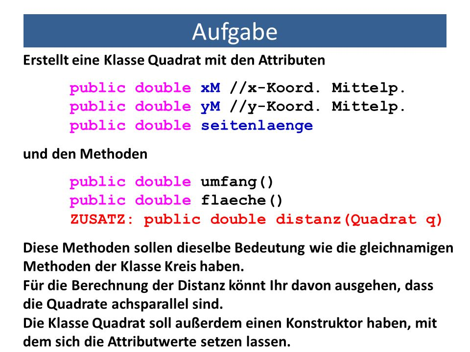 Aufgabe Erstellt eine Klasse Quadrat mit den Attributen
