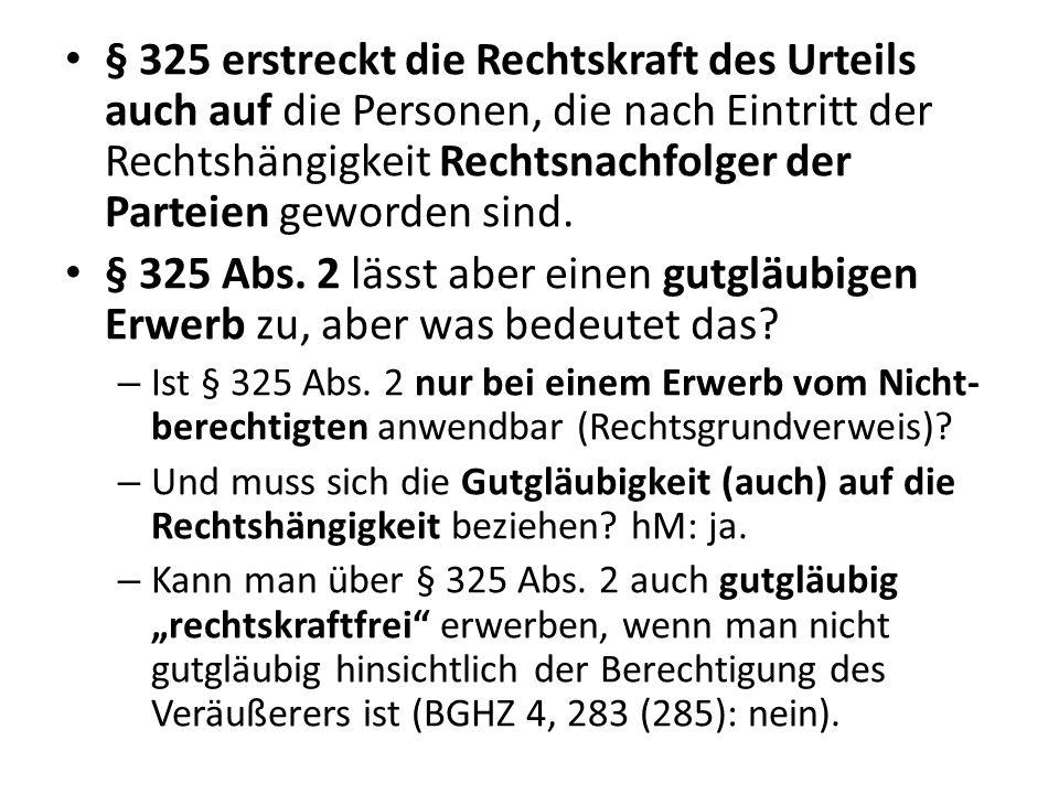§ 325 erstreckt die Rechtskraft des Urteils auch auf die Personen, die nach Eintritt der Rechtshängigkeit Rechtsnachfolger der Parteien geworden sind.