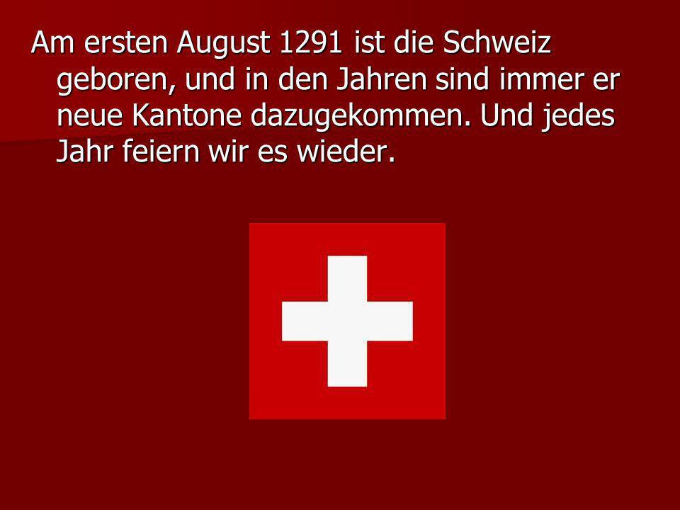 Am ersten August 1291 ist die Schweiz geboren, und in den Jahren sind immer er neue Kantone dazugekommen.