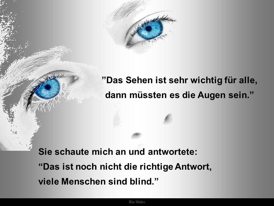 Das Sehen ist sehr wichtig für alle, dann müssten es die Augen sein.
