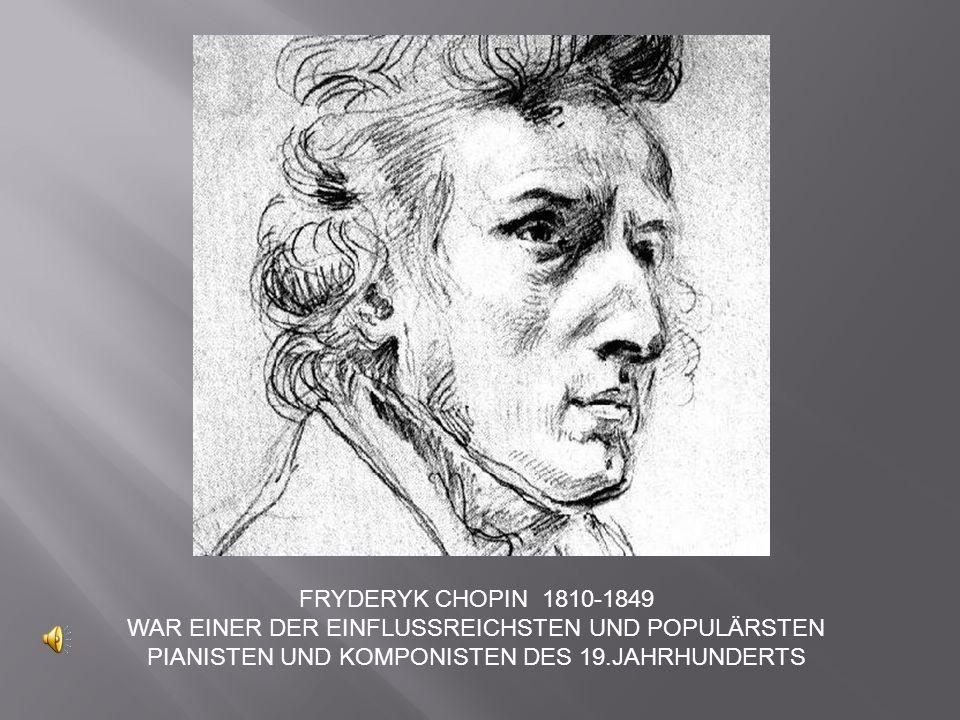 FRYDERYK CHOPIN 1810-1849 WAR EINER DER EINFLUSSREICHSTEN UND POPULÄRSTEN PIANISTEN UND KOMPONISTEN DES 19.JAHRHUNDERTS.