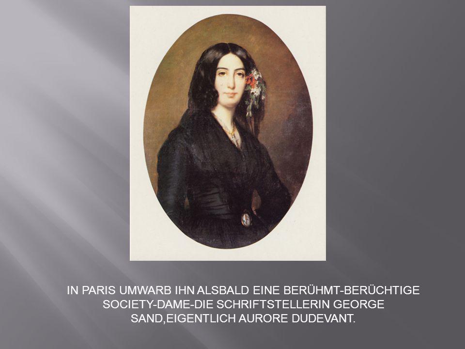 IN PARIS UMWARB IHN ALSBALD EINE BERÜHMT-BERÜCHTIGE SOCIETY-DAME-DIE SCHRIFTSTELLERIN GEORGE SAND,EIGENTLICH AURORE DUDEVANT.