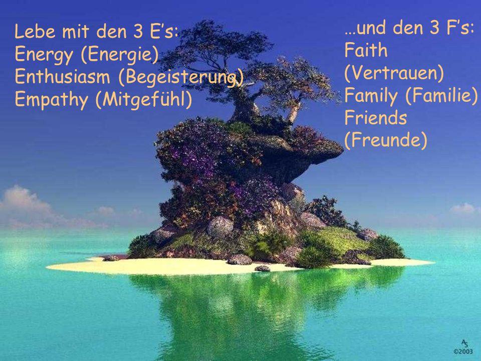 …und den 3 F's: Faith (Vertrauen) Family (Familie) Friends (Freunde)