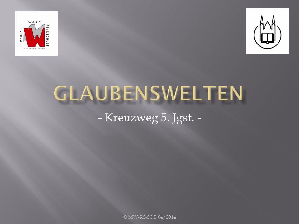 Glaubenswelten - Kreuzweg 5. Jgst. - © MW-RS-SOB 04/2014