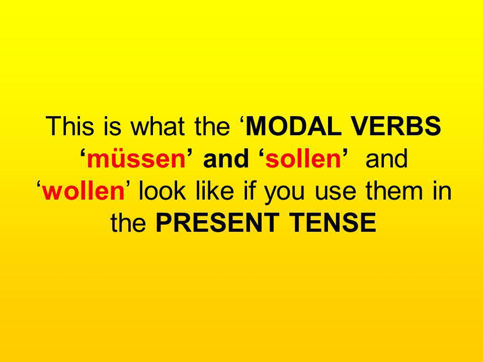 This is what the 'MODAL VERBS 'müssen' and 'sollen' and 'wollen' look like if you use them in the PRESENT TENSE