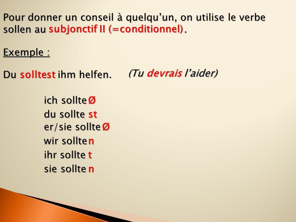 Pour donner un conseil à quelqu'un, on utilise le verbe sollen au .