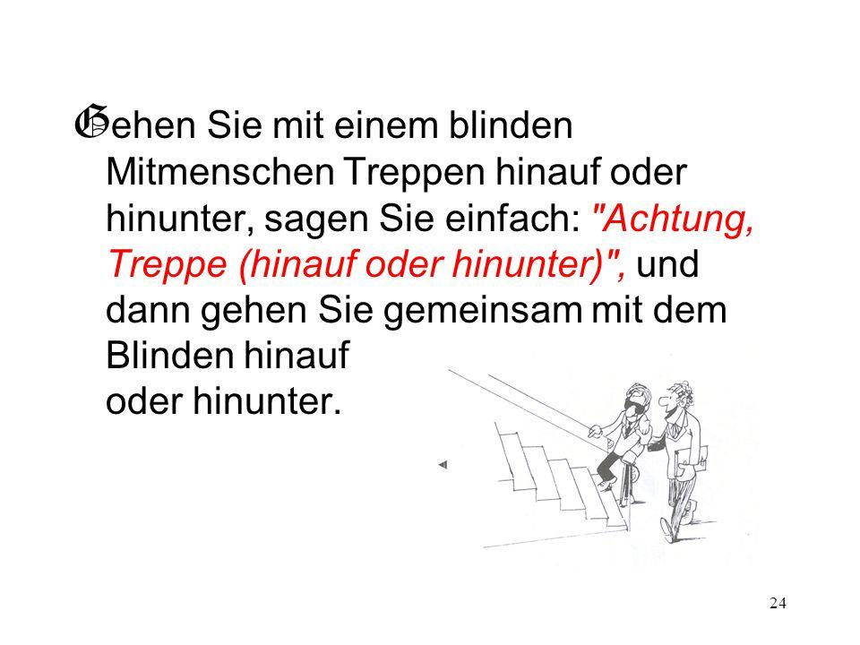 Gehen Sie mit einem blinden Mitmenschen Treppen hinauf oder hinunter, sagen Sie einfach: Achtung, Treppe (hinauf oder hinunter) , und dann gehen Sie gemeinsam mit dem Blinden hinauf oder hinunter.
