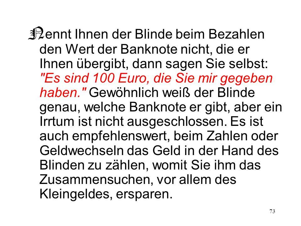 Nennt Ihnen der Blinde beim Bezahlen den Wert der Banknote nicht, die er Ihnen übergibt, dann sagen Sie selbst: Es sind 100 Euro, die Sie mir gegeben haben. Gewöhnlich weiß der Blinde genau, welche Banknote er gibt, aber ein Irrtum ist nicht ausgeschlossen.